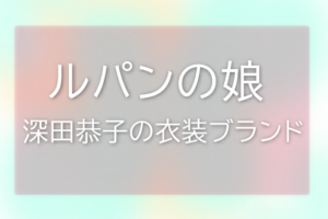 ルパンの娘深田恭子の衣装ブランドに関する参考画像